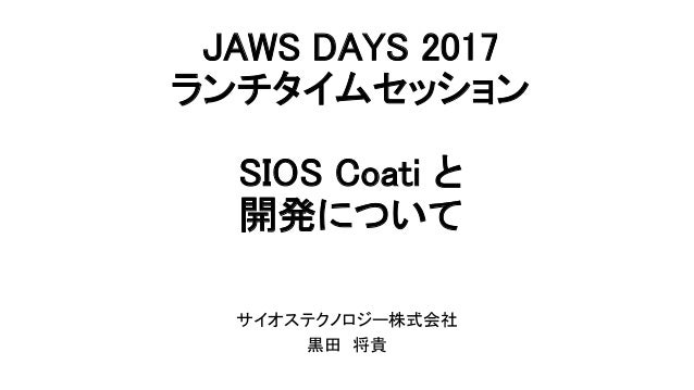 JAWS DAYS 2017 ランチタイムセッション  SIOS Coati と 開発について  サイオステクノロジー株式会社 黒田 将貴