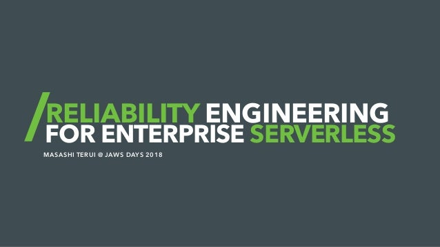 RELIABILITY ENGINEERING FOR ENTERPRISE SERVERLESS MASASHI TERUI @ JAWS DAYS 2018