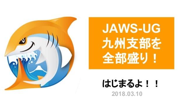 JAWS-UG 九州支部を 全部盛り! はじまるよ!! 2018.03.10