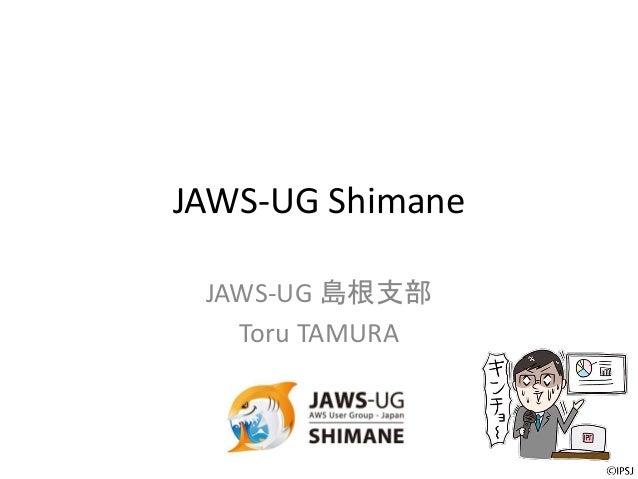 JAWS-UG Shimane JAWS-UG 島根支部 Toru TAMURA