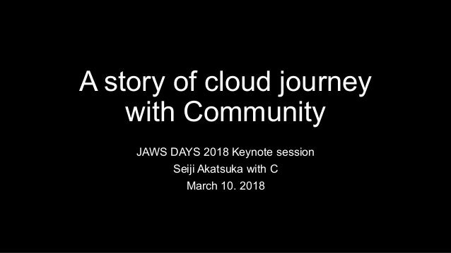 A story of cloud journey with Community JAWS DAYS 2018 Keynote session Seiji Akatsuka with C March 10. 2018
