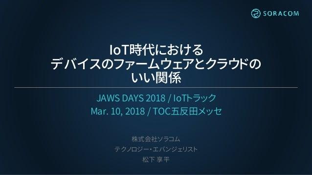 IoT時代における デバイスのファームウェアとクラウドの いい関係 JAWS DAYS 2018 / IoTトラック Mar. 10, 2018 / TOC五反田メッセ 株式会社ソラコム テクノロジー・エバンジェリスト 松下 享平