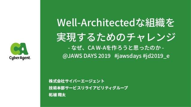 Well-Architectedな組織を 実現するためのチャレンジ - なぜ、CA W-Aを作ろうと思ったのか - @JAWS DAYS #jawsdays #jd _e 株式会社サイバーエージェント 技術本部サービスリライアビリティグループ...