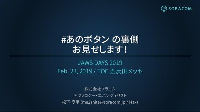 #あのボタン の裏側 お見せします! JAWS DAYS 2019 Feb. 23, 2019 / TOC 五反田メッセ 株式会社ソラコム テクノロジー・エバンジェリスト 松下 享平 (ma2shita@soracom.jp / Max)