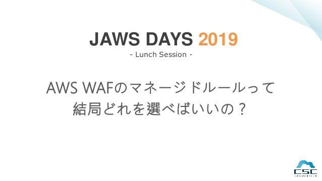 AWS WAFのマネージドルールって 結局どれを選べばいいの? JAWS DAYS 2019 - Lunch Session -