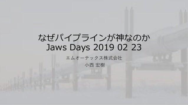 なぜパイプラインが神なのか Jaws Days 2019 02 23 エムオーテックス株式会社 小西 宏樹