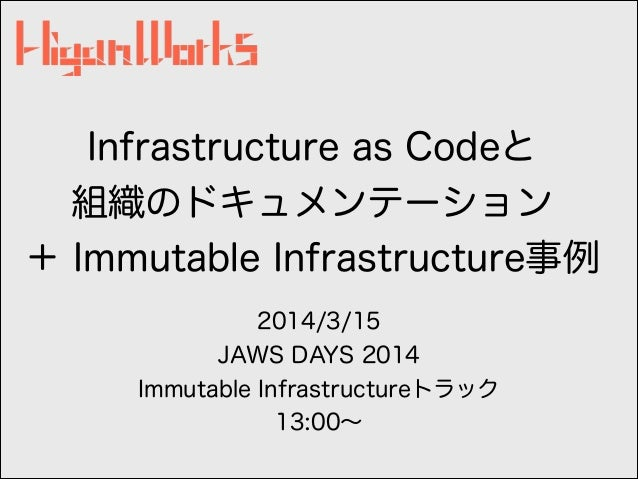 Infrastructure as Codeと 組織のドキュメンテーション + Immutable Infrastructure事例 2014/3/15 JAWS DAYS 2014 Immutable Infrastructureトラック 1...