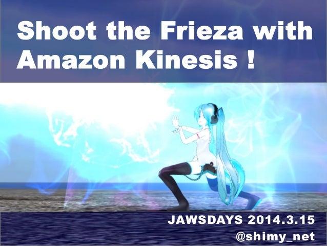 Shoot the Frieza with Amazon Kinesis ! JAWSDAYS 2014.3.15 @shimy_net