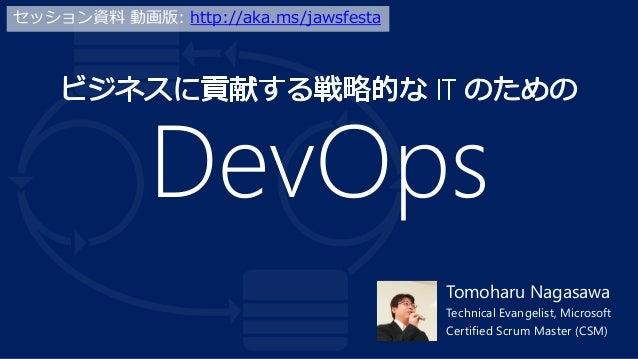 DevOps Tomoharu Nagasawa Technical Evangelist, Microsoft Certified Scrum Master (CSM) セッション資料 動画版: http://aka.ms/jawsfesta