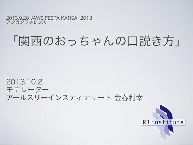 2013.9.28 JAWS FESTA KANSAI 2013 アンカンファレンス 「関西のおっちゃんの口説き方」 2013.10.2 モデレーター アールスリーインスティテュート 金春利幸
