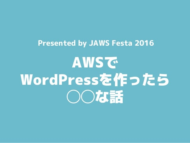 AWSで WordPressを作ったら ◯◯な話 Presented by JAWS Festa 2016