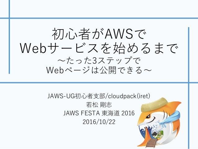 初⼼者がAWSで Webサービスを始めるまで 〜たった3ステップで Webページは公開できる〜 JAWS-UG初⼼者⽀部/cloudpack(iret) 若松 剛志 JAWS FESTA 東海道 2016 2016/10/22