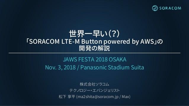 世界一早い(?) 「SORACOM LTE-M Button powered by AWS」の 開発の解説 JAWS FESTA 2018 OSAKA Nov. 3, 2018 / Panasonic Stadium Suita 株式会社ソラコ...