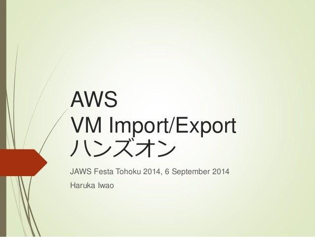 AWS  VM Import/Export  ハンズオン  JAWS Festa Tohoku 2014, 6 September 2014  Haruka Iwao