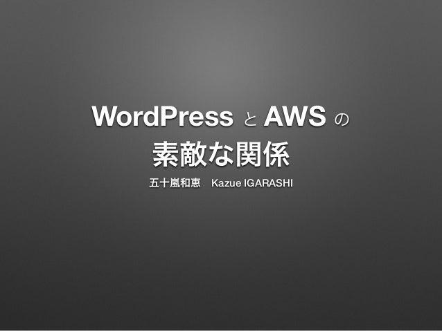 WordPress と AWS の  素敵な関係  五十嵐和恵 Kazue IGARASHI