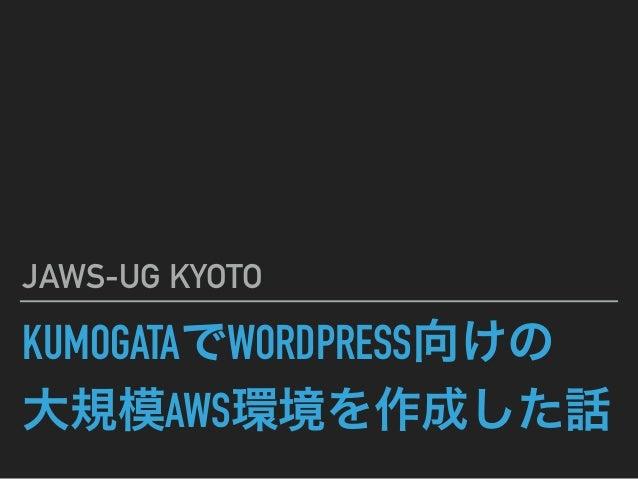 KUMOGATAでWORDPRESS向けの 大規模AWS環境を作成した話 JAWS-UG KYOTO