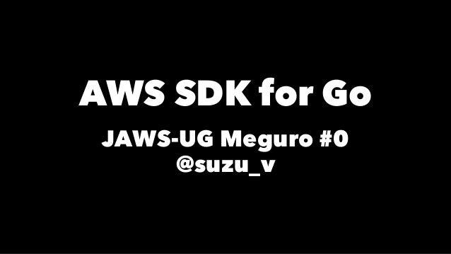 AWS SDK for Go JAWS-UG Meguro #0 @suzu_v