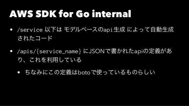 AWS SDK for Go internal • /service 以下は モデルベースのapi生成 によって自動生成 されたコード • /apis/{service_name} にJSONで書かれたapiの定義があ り、これを利用している ...