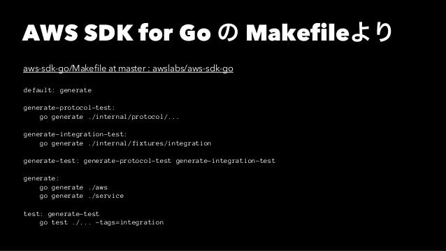 AWS SDK for Go の Makefileより aws-sdk-go/Makefile at master : awslabs/aws-sdk-go default: generate generate-protocol-test: go...