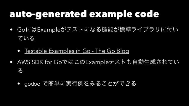 auto-generated example code • GoにはExampleがテストになる機能が標準ライブラリに付い ている • Testable Examples in Go - The Go Blog • AWS SDK for Go...