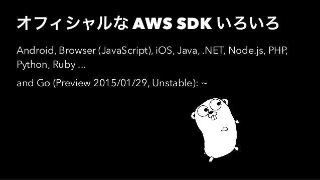 オフィシャルな AWS SDK いろいろ Android, Browser (JavaScript), iOS, Java, .NET, Node.js, PHP, Python, Ruby ... and Go (Preview 2015/0...