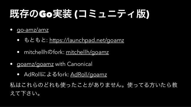 既存のGo実装 (コミュニティ版) • go-amz/amz • もともと: https://launchpad.net/goamz • mitchellhのfork: mitchellh/goamz • goamz/goamz with Ca...
