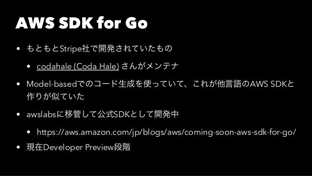 AWS SDK for Go • もともとStripe社で開発されていたもの • codahale (Coda Hale) さんがメンテナ • Model-basedでのコード生成を使っていて、これが他言語のAWS SDKと 作りが似ていた •...