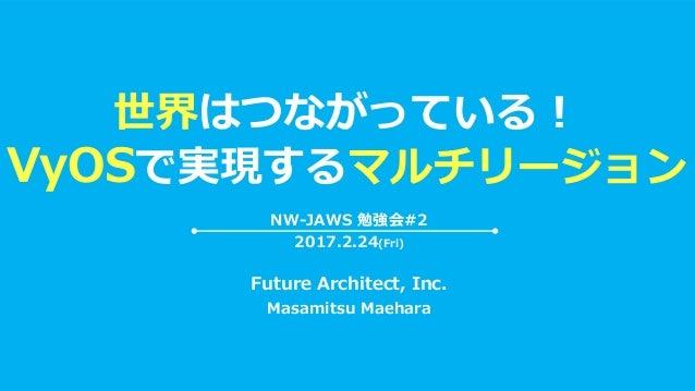 世界はつながっている! VyOSで実現するマルチリージョン Future Architect, Inc. Masamitsu Maehara NW-JAWS 勉強会#2 2017.2.24(Fri)