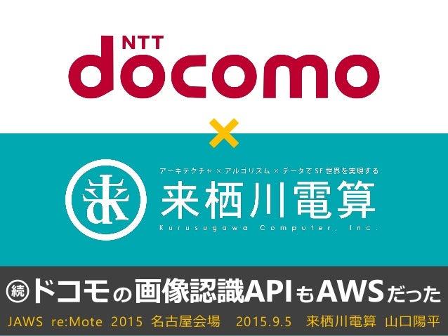 JAWS re:Mote 2015 名古屋会場 2015.9.5 来栖川電算 山口陽平 ドコモの画像認識APIもAWSだった続