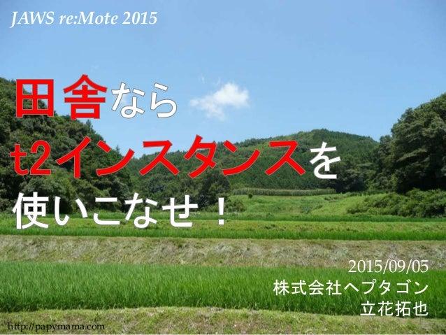 1 JAWS re:Mote 2015 2015/09/05 株式会社ヘプタゴン 立花拓也 http://papymama.com