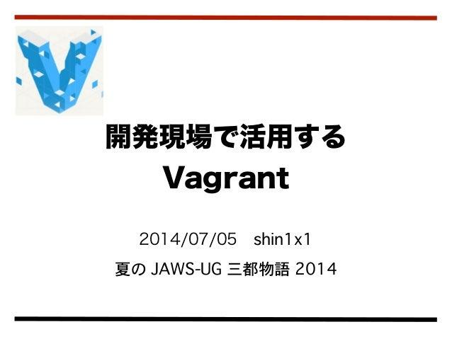 2014/07/05shin1x1 夏の JAWS-UG 三都物語 2014 開発現場で活用する Vagrant