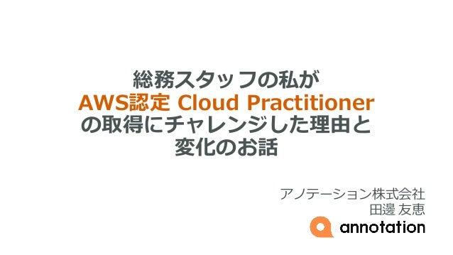 総務スタッフの私が AWS認定 Cloud Practitioner の取得にチャレンジした理由と 変化のお話 アノテーション株式会社 田邊 友恵