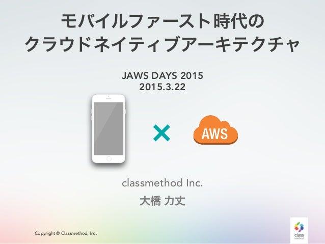 Copyright © Classmethod, Inc. モバイルファースト時代の クラウドネイティブアーキテクチャ JAWS DAYS 2015 2015.3.22 classmethod Inc. 大橋 力丈