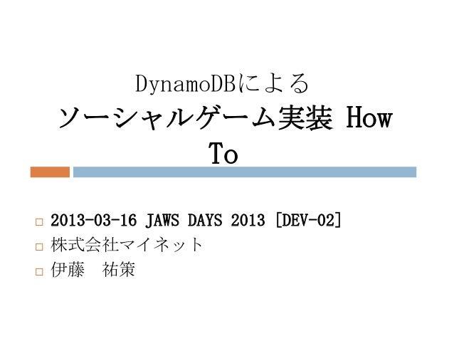 DynamoDBによる    ソーシャルゲーム実装 How                      To   2013-03-16 JAWS DAYS 2013 [DEV-02]   株式会社マイネット   伊藤 祐策