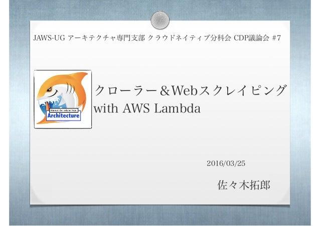 クローラー&Webスクレイピング with AWS Lambda JAWS-UG アーキテクチャ専門支部 クラウドネイティブ分科会 CDP議論会 #7 佐々木拓郎 2016/03/25