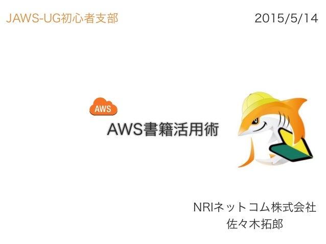 AWS書籍活用術 NRIネットコム株式会社 佐々木拓郎 2015/5/14JAWS-UG初心者支部