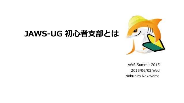 JAWS-UG 初心者支部とは AWS Summit 2015 2015/06/03 Wed Nobuhiro Nakayama
