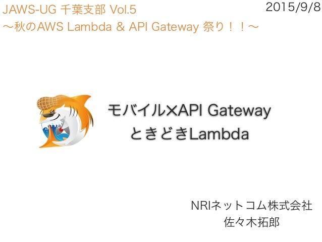 モバイル✕API Gateway ときどきLambda NRIネットコム株式会社 佐々木拓郎 2015/9/8JAWS-UG 千葉支部 Vol.5 ∼秋のAWS Lambda & API Gateway 祭り!!∼