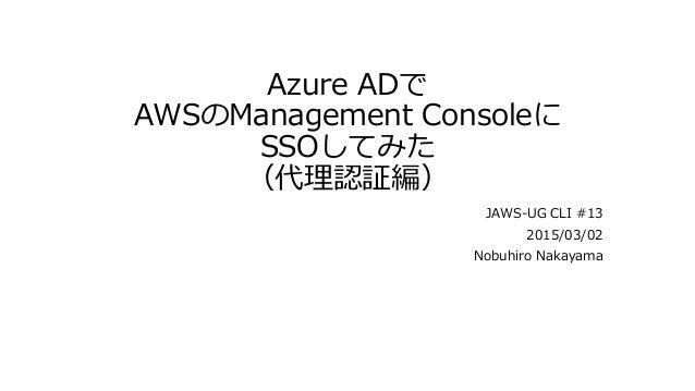 Azure ADで AWSのManagement Consoleに SSOしてみた (代理認証編) JAWS-UG CLI #13 2015/03/02 Nobuhiro Nakayama