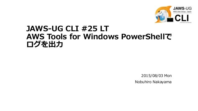 JAWS-UG CLI #25 LT AWS Tools for Windows PowerShellで ログを出力 2015/08/03 Mon Nobuhiro Nakayama