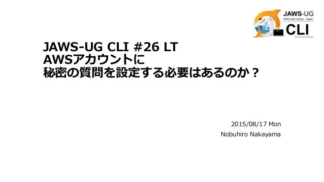 JAWS-UG CLI #26 LT AWSアカウントに 秘密の質問を設定する必要はあるのか? 2015/08/17 Mon Nobuhiro Nakayama
