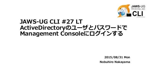JAWS-UG CLI #27 LT ActiveDirectoryのユーザとパスワードで Management Consoleにログインする 2015/08/31 Mon Nobuhiro Nakayama