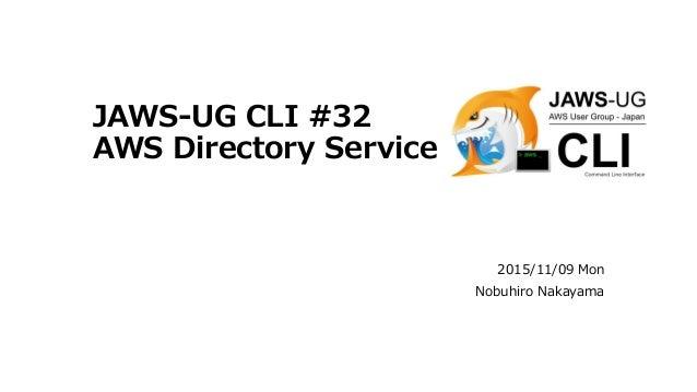 JAWS-UG CLI #32 AWS Directory Service 2015/11/09 Mon Nobuhiro Nakayama