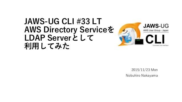 JAWS-UG CLI #33 LT AWS Directory Serviceを LDAP Serverとして 利用してみた 2015/11/23 Mon Nobuhiro Nakayama