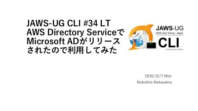 JAWS-UG CLI #34 LT AWS Directory Serviceで Microsoft ADがリリース されたので利用してみた 2015/12/7 Mon Nobuhiro Nakayama