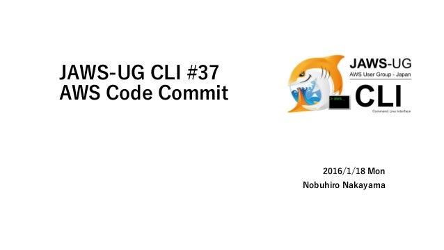 JAWS-UG CLI #37 AWS Code Commit 2016/1/18 Mon Nobuhiro Nakayama