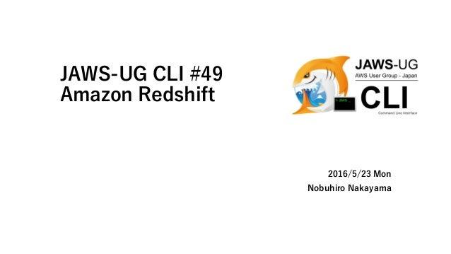JAWS-UG CLI #49 Amazon Redshift 2016/5/23 Mon Nobuhiro Nakayama