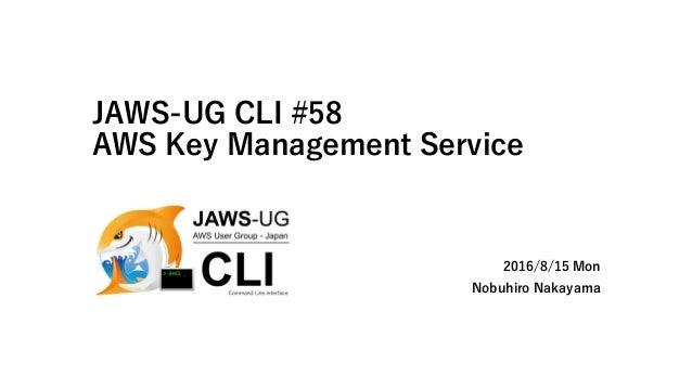 JAWS-UG CLI #58 AWS Key Management Service 2016/8/15 Mon Nobuhiro Nakayama