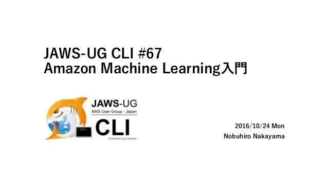 JAWS-UG CLI #67 Amazon Machine Learning入門 2016/10/24 Mon Nobuhiro Nakayama