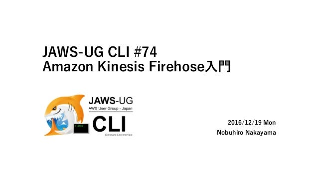 JAWS-UG CLI #74 Amazon Kinesis Firehose入門 2016/12/19 Mon Nobuhiro Nakayama